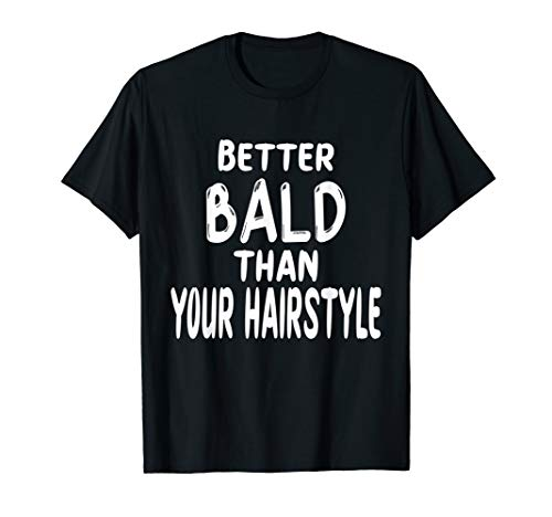 BETTER BALD THAN YOUR HAIRSTYLE   Funny Bald Head Hair Loss T-Shirt
