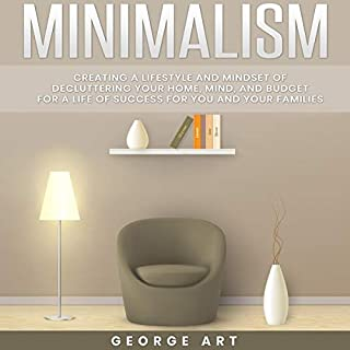 Minimalism: Creating a Lifestyle and Mindset of Decluttering Your Home, Mind and Budget for a Life of Success for You and Your Families                   By:                                                                                                                                 George Art                               Narrated by:                                                                                                                                 Jon Wilkins                      Length: 3 hrs and 14 mins     25 ratings     Overall 5.0