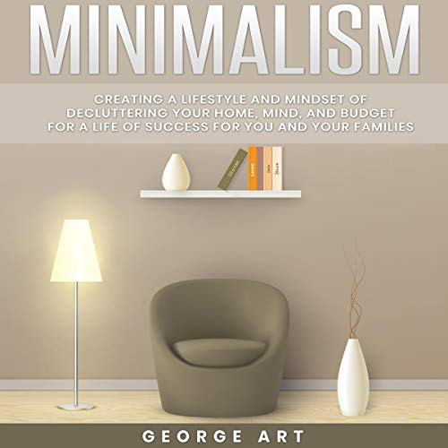 Minimalism: Creating a Lifestyle and Mindset of Decluttering Your Home, Mind and Budget for a Life of Success for You and Your Families audiobook cover art
