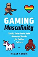 Gaming Masculinity: Trolls, Fake Geeks, and the Gendered Battle for Online Culture (Fandom & Culture)