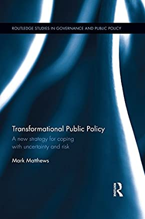 Transformational Public Policy: A new strategy for coping with uncertainty and risk (Routledge Studies in Governance and Public Policy Book 26)