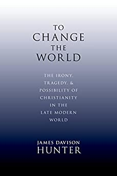 To Change the World: The Irony, Tragedy, and Possibility of Christianity in the Late Modern World by [James Davison Hunter]