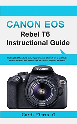 CANON EOS REBEL T6 Instructional Guide: The Simplified Manual with Useful Tips and Tricks to Effectively Set up and Master CANON EOS REBEL with Shortcuts, ... for Beginners and seniors (English Edition)