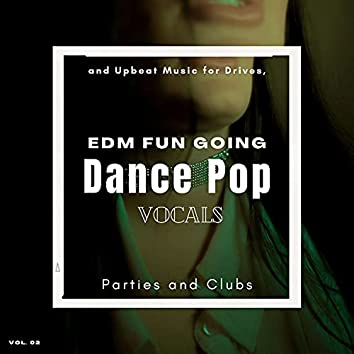 Dance Pop Vocals: EDM Fun Going And Upbeat Music For Drives, Parties And Clubs, Vol. 02