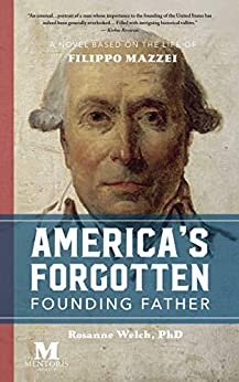 America's Forgotten Founding Father: A Novel Based on the Life of Filippo Mazzei by [Rosanne Welch]
