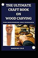 The Ultimate Craft Book On Wood Carving For Beginners And Dummies