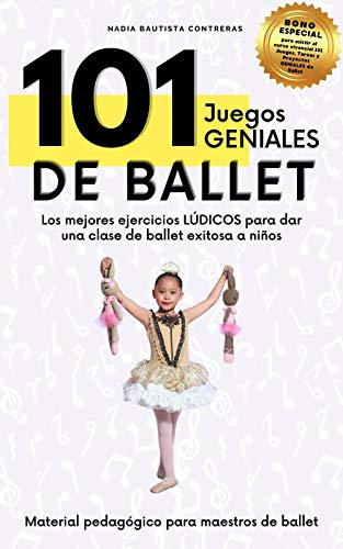 101 Juegos GENIALES de Ballet: Los mejores ejercicios lúdicos para dar una clase de ballet exitosa a niños (Material Pedagógico para maestros de Ballet del Área Infantil nº 1)