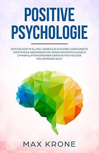Positive Psychologie: Psychologie im Alltag lernen & Blockaden lösen Ängste verstehen & überwinden Die Menschen entschlüsseln & Manipulation erkennen ... für Anfänger Buch (Allgemeine Psychologie)