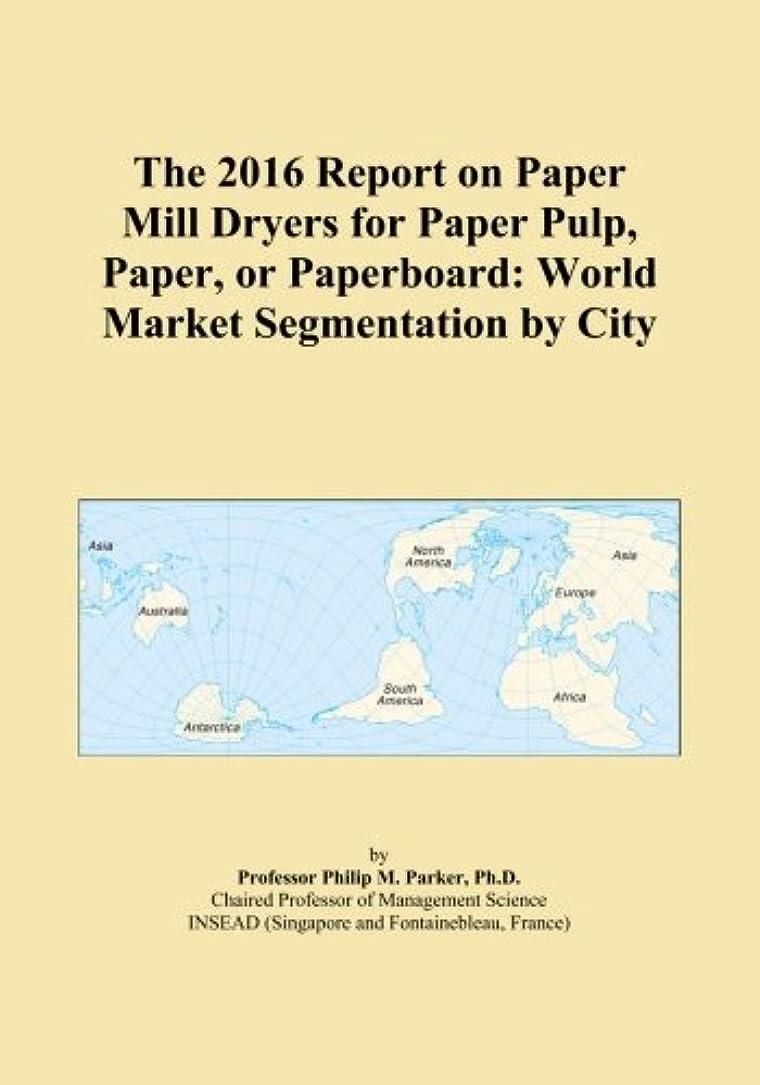 シャイニングラベンダー財団The 2016 Report on Paper Mill Dryers for Paper Pulp, Paper, or Paperboard: World Market Segmentation by City