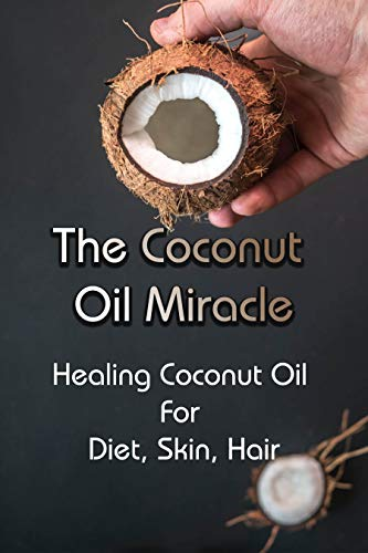 The Coconut Oil Miracle: Healing Coconut Oil For Diet, Skin, Hair: Benefits Of Coconut Oil On Skin (English Edition)