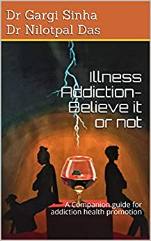 [Dr Gargi Sinha  Dr Nilotpal Das]のIllness Addiction-Believe it or not : A companion guide for addiction health promotion (English Edition)