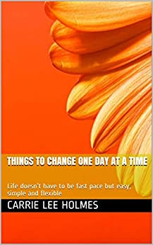 Things to Change one day at a time : Life doesn't have to be fast pace but easy, simple and flexible by [Carrie  Lee Holmes ]