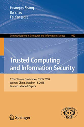 Trusted Computing and Information Security: 12th Chinese Conference, CTCIS 2018, Wuhan, China, October 18, 2018, Revised Selected Papers (Communications in Computer and Information Science, 960)