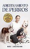 Adiestramiento De Perros: La guía completa para educar a tu cachorro con los fundamentos del adiestramiento de perros y los refuerzos positivos. Dog Training (Spanish Version) (Spanish Edition)