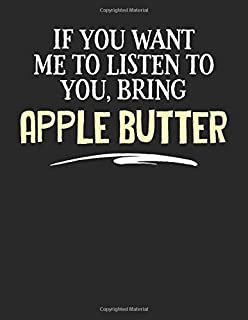 If You Want Me to Listen to You, Bring Apple Butter: 8.5x11 Apple Butter Food Notebook for Foodies and People That Love Ea...