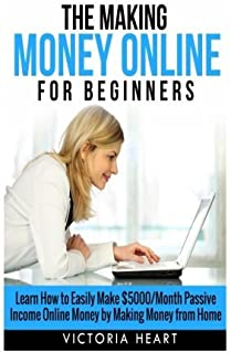 Making Money Online for Beginners: Learn How to Easily Make $5000/Month Passive Income Online Money by Making Money from Home by Victoria Heart (2015-01-03)