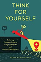Think for Yourself: Restoring Common Sense in an Age of Experts and Artificial Intelligence Front Cover