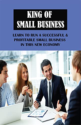 King Of Small Business: Learn To Run A Successful & Profitable Small Business In This New Economy: Do'S And Don'Ts To Make Your Small Business More Profitable (English Edition)