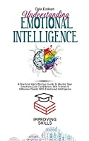Understanding Emotional Intelligence: A Practical And Effective Guide To Master Your Emotions, Gain Confidence, Win Friends & Influence People With Emotional Intelligence