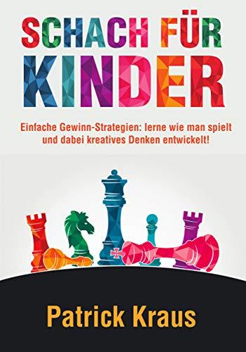 Schach Für Kinder: Einfache Gewinn-Strategien: Lerne, wie man spielt und dabei kreatives Denken entwickelt! (German Edition)