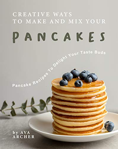 Creative Ways to Make and Mix Your Pancakes: Pancake Recipes to Delight Your Taste Buds