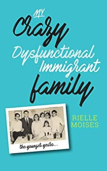 My Crazy Dysfunctional Immigrant Family: The Younger Years by [Rielle Moises]