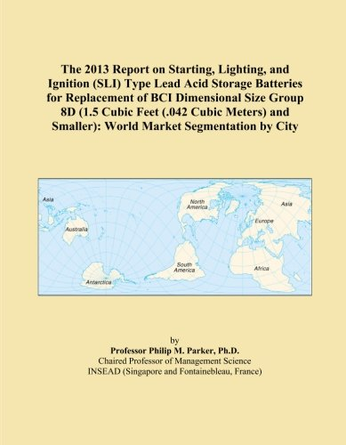 The 2013 Report on Starting, Lighting, and Ignition (SLI) Type Lead Acid Storage Batteries for Replacement of BCI Dimensional Size Group 8D (1.5 Cubic ... Smaller): World Market Segmentation by City