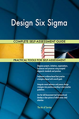 Design Six Sigma All-Inclusive Self-Assessment - More than 700 Success Criteria, Instant Visual Insights, Comprehensive Spreadsheet Dashboard, Auto-Prioritized for Quick Results