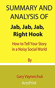 Summary and Analysis of Jab Jab Jab Right Hook  How to Tell Your Story in a Noisy Social World By Gary Vaynerchuk