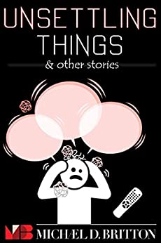 Unsettling Things & Other Stories by [Michael D. Britton]