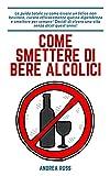 Come smettere di bere alcolici: La guida totale su come essere un felice non bevitore, curare efficacemente questa dipendenza e smettere per sempre! Decidi di vivere una vita senza alcol quest'anno!