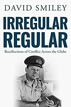 Irregular Regular: Recollections of Conflict Across the Globe (The Extraordinary Life of Colonel David Smiley Book 3) by [David Smiley]