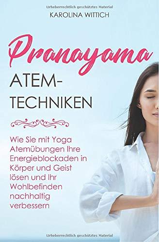 Pranayama Atemtechniken: Wie Sie mit Yoga Atemübungen Ihre Energieblockaden in Körper und Geist lösen und Ihr Wohlbefinden nachhaltig verbessern