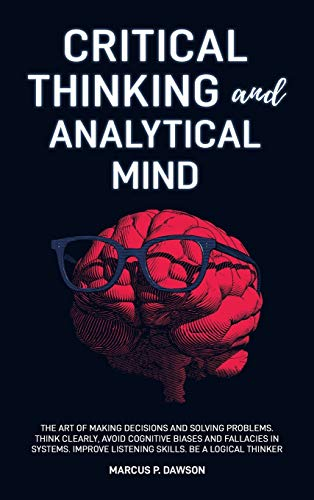 Compare Textbook Prices for Critical Thinking and Analytical Mind: The Art of Making Decisions and Solving Problems. Think Clearly, Avoid Cognitive Biases and Fallacies in Systems. Improve Listening Skills. Be a Logical Thinker  ISBN 9781914040023 by Dawson, Marcus P