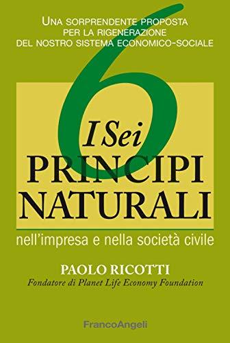 I sei principi naturali nell impresa e nella società civile. Una sorprendente proposta per la rigenerazione del nostro sistema economico-sociale