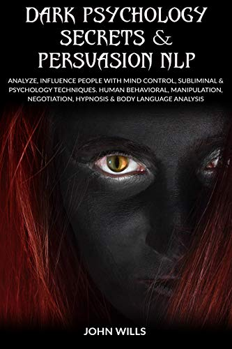 Dark Psychology Secrets & Persuasion NLP: ANALYZE, INFLUENCE PEOPLE with MIND CONTROL, SUBLIMINAL & PSYCHOLOGY TECHNIQUES. HUMAN BEHAVIORAL, MANIPULATION, ... AND MANIPULATION) (English Edition)