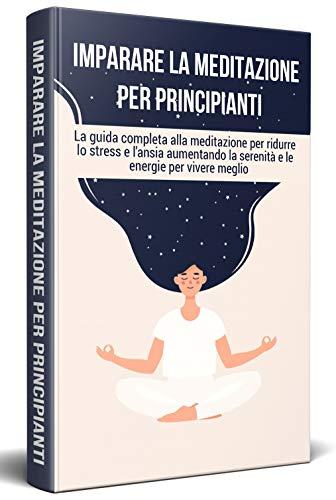 IMPARARE LA MEDITAZIONE PER PRINCIPIANTI; La guida completa alla meditazione per ridurre lo stress e l'ansia aumentando la serenità e le energie per vivere meglio