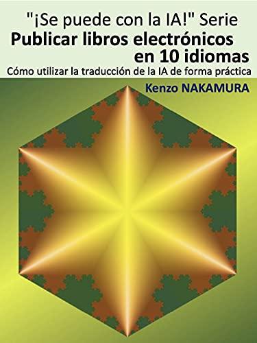 Publicar libros electrónicos en 10 idiomas: ---Cómo utilizar la traducción de la IA de forma práctica--- (¡Se puede con la IA! nº 1) (Spanish Edition)