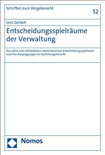 Entscheidungsspielräume der Verwaltung: Die Lehre vom einheitlichen administrativen Entscheidungsspielraum und ihre Ausprägungen im ... und Vergaberecht, Band 52)