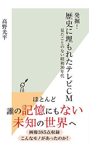 発掘! 歴史に埋もれたテレビCM~見たことのない昭和30年代~ (光文社新書)