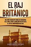 El Raj británico: Una guía fascinante sobre los británicos en la India, desde la rebelión de 1857 hasta el Acta de Independencia de 1947