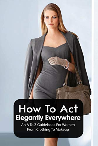 How To Act Elegantly Everywhere: An A To Z Guidebook For Women From Clothing To Makeup: Elegance And Etiquette (English Edition)