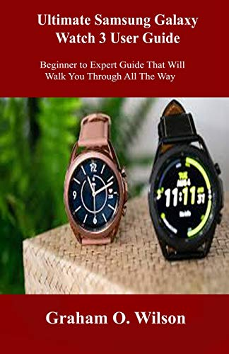 Ultimate Samsung Galaxy Watch 3 User Guide: Beginner to Expert Guide That Will Walk You Through All The Way