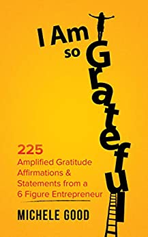 I Am So Grateful: 225 Amplified Gratitude Affirmations & Statements from a 6 Figure Entrepreneur by [Michele Good]