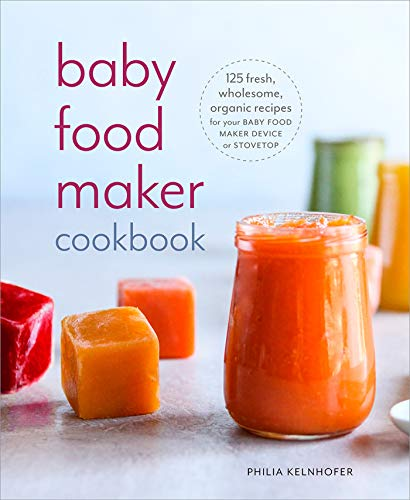 Baby Food Maker Cookbook: 125 Fresh, Wholesome, Organic Recipes for Your Baby Food Maker Device or Stovetop