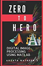 Digital Image Processing using MATLAB: ZERO to HERO Practical Approach with Source Code (Handbook of Digital Image Processing using MATLAB)