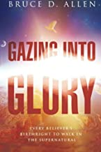 Gazing Into Glory: Every Believer`s Birth Right to Walk in the Supernatural