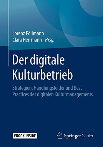 Der digitale Kulturbetrieb: Strategien, Handlungsfelder und Best Practices des digitalen Kulturmanagements
