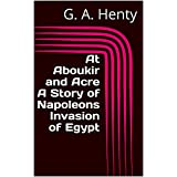 At Aboukir and Acre A Story of Napoleons Invasion of Egypt (English Edition)