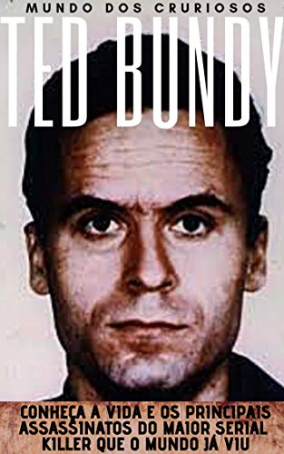 Ted Bundy: Conheça a vida e os principais assassinatos do maior Serial Killer que o mundo já viu (Mentes Perigosas Livro 2)